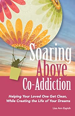 Soaring Above Co-Addiction: Helping Your Loved One Get Clean, While Creating the Life of Your Dreams 9780615359755
