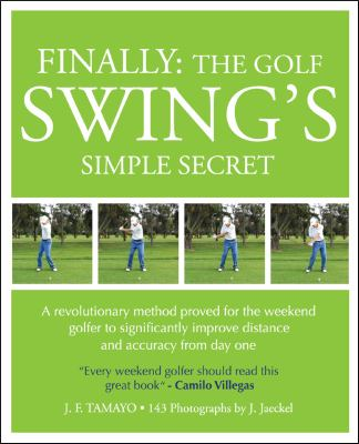 Finally: The Golf Swing's Simple Secret - A Revolutionary Method Proved for the Weekend Golfer to Significantly Improve Distanc