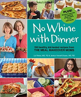 No Whine with Dinner: 150 Healthy, Kid-Tested Recipes from the Meal Makeover Moms 9780615381220
