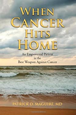 When Cancer Hits Home: An Empowered Patient Is the Best Weapon Against Cancer 9780615391113