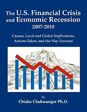 The U.S. Financial Crisis and Economic Recession 2007-2010: Causes, Local and Global Implications, Actions Taken, and the Way Forward 9780615397931