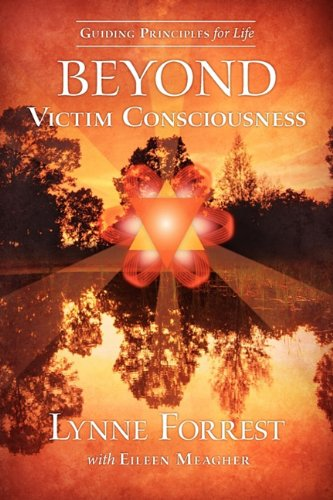 Guiding Principles for Life Beyond Victim Consciousness 9780615401447