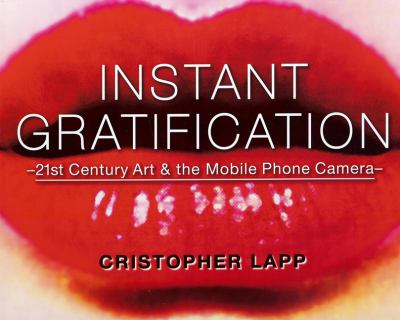 Instant Gratification: 21st Century Art & the Mobile Phone Camera 9780615409597