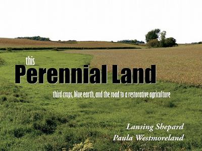 This Perennial Land: Third Crops, Blue Earth, and the Road to a Restorative Agriculture 9780615410050
