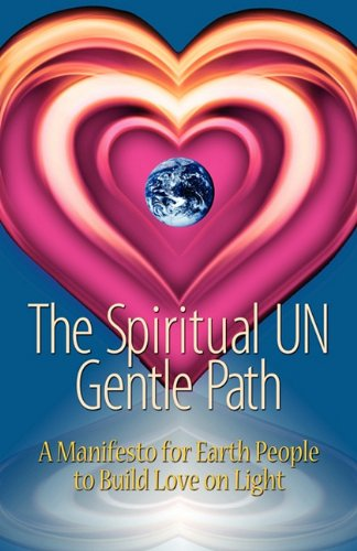 The Spiritual Un Gentle Path: A Manifesto for Earth People to Build Love on Light 9780615418667