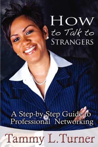 How to Talk to Strangers a Step-By-Step Guide to Professional Networking 9780615419398
