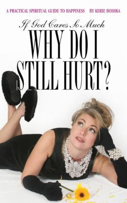 If God Cares So Much, Why Do I Still Hurt?: A Practical Spiritual Guide to Happiness 9780615431864