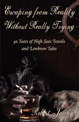 Escaping from Reality Without Really Trying: 40 Years of High Seas Travels and Lowbrow Tales 9780615434896