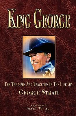 King George the Triumphs and Tragedies in the Life of George Strait 9780615442082