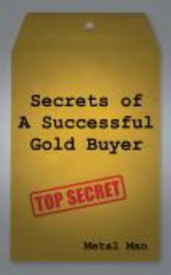 Secrets of a Successful Gold Buyer: How to Buy & Sell Gold & Silver Jewelry, Coins & Bullion as an Entrepreneur, Investor, Collector, or Fundraiser 9780615456089