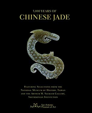 5,000 Years of Chinese Jade: Featuring Selections from the National Museum of History, Taiwan, and the Arthur M. Sackler Gallery, Smithsonian Insti 9780615471808
