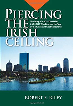 Piercing the Irish Ceiling: The Story of a Boston Irish Catholic Who Reached the Top of the American Investment World 9780615485386