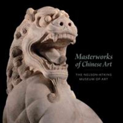 Masterworks of Chinese Art: The Nelson-Atkins Museum of Art 9780615488820