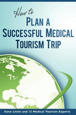 How to Plan a Successful Medical Tourism Trip 9780615496627