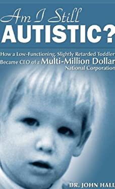 Am I Still Autistic? How a Low-Functioning, Slightly Retarded Toddler Became the CEO of a Multi-Million Dollar Corporation 9780615504667