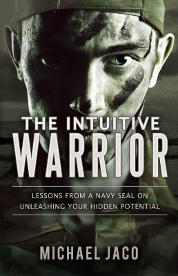 The Intuitive Warrior: Lessons from a Navy SEAL on Unleashing Your Hidden Potential