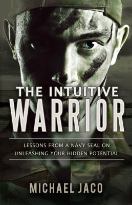 The Intuitive Warrior: Lessons from a Navy SEAL on Unleashing Your Hidden Potential 9780615514697
