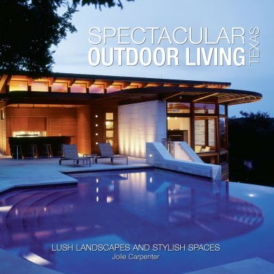 Spectacular Outdoor Living of Texas: Lush Landscapes and Stylish Spaces 9780615519272