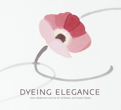 Dyeing Elegance: Asian Modernism and the Art of Kuboku and Hisako Takaku 9780615562100