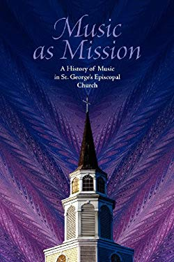 Music as Mission: A History of Music in St. George's Episcopal Church 9780615572505
