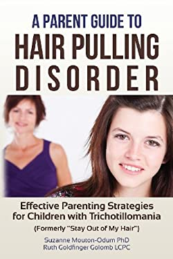 """A Parent Guide to Hair Pulling Disorder: Effective Parenting Strategies for Children with Trichotillomania (Formerly """"Stay Out of My Hair"""")"""