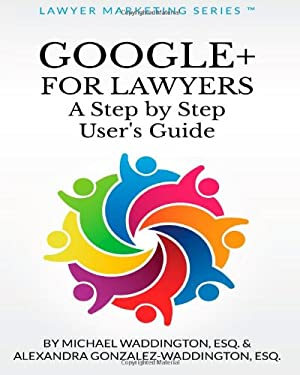Google+ for Lawyers: A Step by Step User's Guide: Subtitle (Lawyer Marketing Series) (Volume 1)