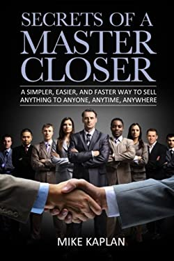 Secrets of a Master Closer : A Simpler, Easier, and Faster Way to Sell Anything to Anyone, Anytime, Anywhere