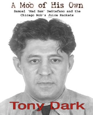 "A Mob of His Own: Mad Sam DeStefano and the Chicago Mob's ""Juice"" Rackets"