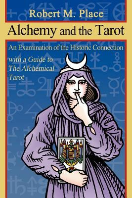 Alchemy and the Tarot: An Examination of the Historical Connection with a Guide to the Alchemical Tarot 9780615543420