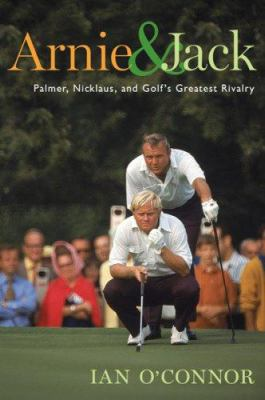 Arnie & Jack: Palmer, Nicklaus, and Golf's Greatest Rivalry 9780618754465