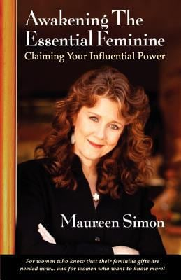 Awakening the Essential Feminine: Claiming Your Influential Power 9780615413006
