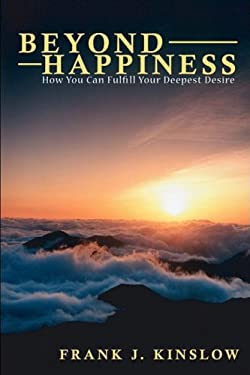 Beyond Happiness: How You Can Fulfill Your Deepest Desire 9780615226798
