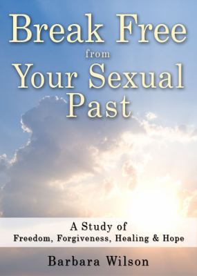 Break Free from Your Sexual Past; A Study of Freedom, Forgiveness, Healing and Hope 9780615300658