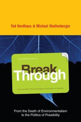 Break Through: From the Death of Environmentalism to the Politics of Possibility