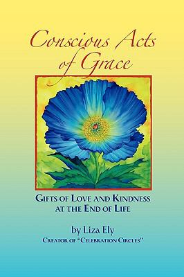 Concious Acts of Grace: Gifts of Love and Kindness at the End of Life 9780615329475