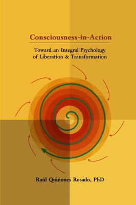 Consciousness-In-Action: Toward an Integral Psychology of Liberation & Transformation 9780615145075