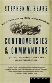 Controversies & Commanders: Dispatches from the Army of the Potomac - Sears, Stephen W.