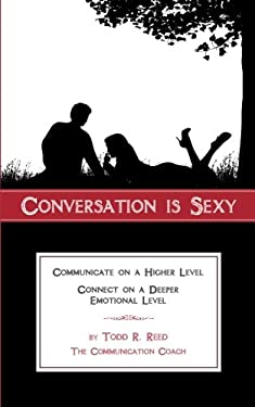 Conversation Is Sexy: Communicate on a Higher Level, Connect on a Deeper Emotional Level 9780615408606
