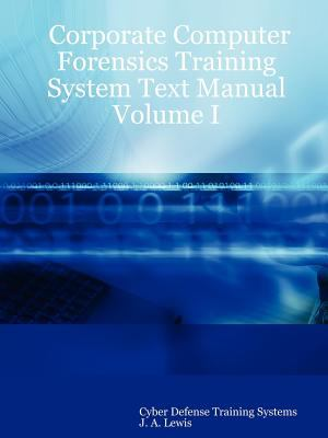 Corporate Computer Forensics Training System Text Manual Volume I 9780615155784