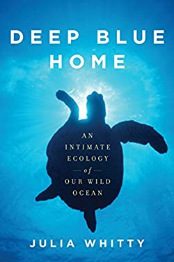 Deep Blue Home: An Intimate Ecology of Our Wild Ocean 9780618119813