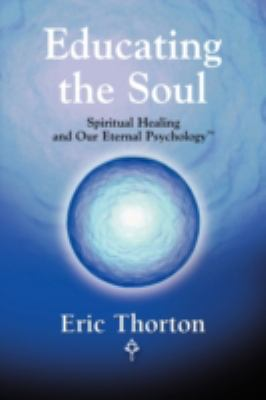 Educating the Soul: Spiritual Healing and Our Eternal Psychology 9780615220994