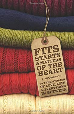 Fits, Starts & Matters of the Heart - 28 True Stories of Love, Loss and Everything in Between 9780615367514