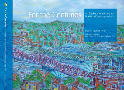 For the Centuries: St. Elizabeth Healthcare and Northern Kentucky 1861-2011 9780615466705