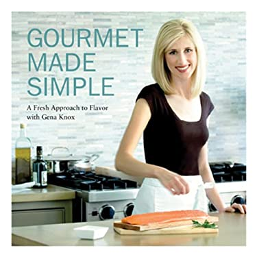 Gourmet Made Simple: A Fresh Approach to Flavor with Gena Knox 9780615175485