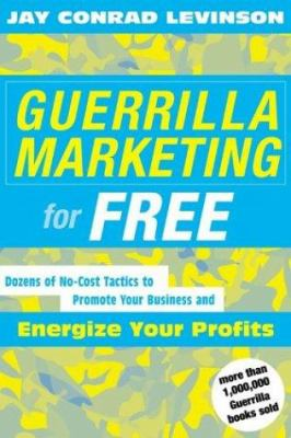 Guerrilla Marketing for Free: 100 No-Cost Tactics to Promote Your Business and Energize Your Profits 9780618276790