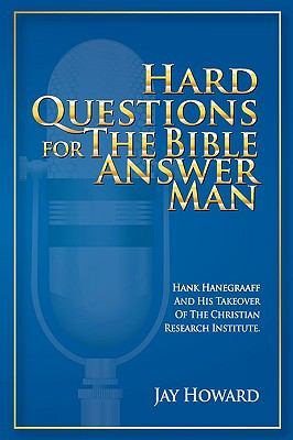Hard Questions for the Bible Answer Man: Hank Hanegraaff and His Takeover of the Christian Research Institute 9780615311678