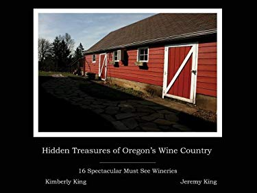 Hidden Treasures of Oregon's Wine Country: 16 Spectacular Must See Wineries 9780615286167