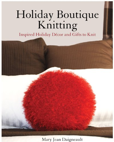 Holiday Boutique Knitting: Inspired Holiday Decor and Gifts to Knit 9780615478753