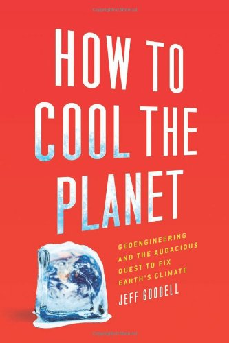 How to Cool the Planet: Geoengineering and the Audacious Quest to Fix Earth's Climate 9780618990610