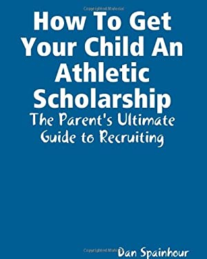 How to Get Your Child an Athletic Scholarship: The Parent's Ultimate Guide to Recruiting 9780615175706